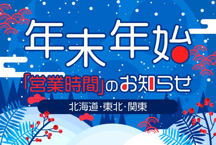 年末年始の営業時間のお知らせ(北海道、東北、関東)
